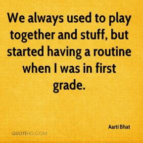 Aarti Bhat - We always used to play together and stuff, but started having a routine when I was in first grade.