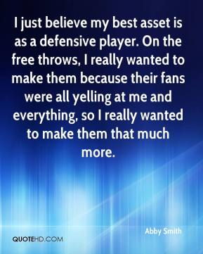 I just believe my best asset is as a defensive player. On the free throws, I really wanted to make them because their fans were all yelling at me and everything, so I really wanted to make them that much more.