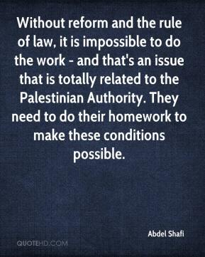 Without reform and the rule of law, it is impossible to do the work - and that's an issue that is totally related to the Palestinian Authority. They need to do their homework to make these conditions possible.