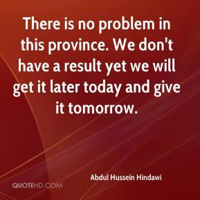 Abdul Hussein Hindawi - There is no problem in this province. We don't have a result yet we will get it later today and give it tomorrow.