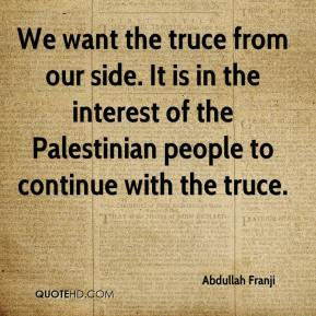 Abdullah Franji - We want the truce from our side. It is in the interest of the Palestinian people to continue with the truce.