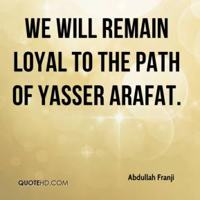 We will remain loyal to the path of Yasser Arafat.