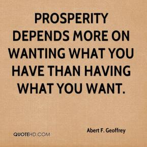 Abert F. Geoffrey - Prosperity depends more on wanting what you have than having what you want.