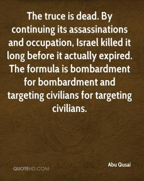 Abu Qusai - The truce is dead. By continuing its assassinations and occupation, Israel killed it long before it actually expired. The formula is bombardment for bombardment and targeting civilians for targeting civilians.
