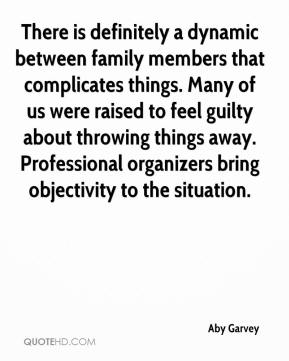 There is definitely a dynamic between family members that complicates things. Many of us were raised to feel guilty about throwing things away. Professional organizers bring objectivity to the situation.