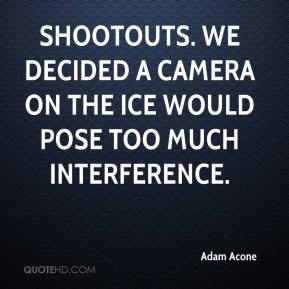 Adam Acone - Shootouts. We decided a camera on the ice would pose too much interference.