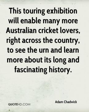 Adam Chadwick - This touring exhibition will enable many more Australian cricket lovers, right across the country, to see the urn and learn more about its long and fascinating history.
