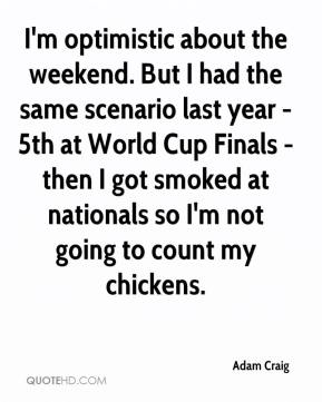 Adam Craig - I'm optimistic about the weekend. But I had the same scenario last year - 5th at World Cup Finals - then I got smoked at nationals so I'm not going to count my chickens.