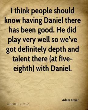 I think people should know having Daniel there has been good. He did play very well so we've got definitely depth and talent there (at five-eighth) with Daniel.