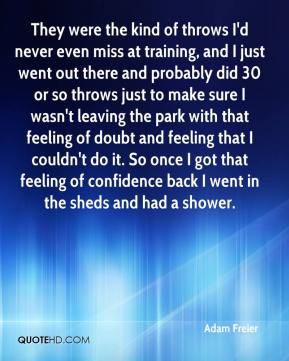 They were the kind of throws I'd never even miss at training, and I just went out there and probably did 30 or so throws just to make sure I wasn't leaving the park with that feeling of doubt and feeling that I couldn't do it. So once I got that feeling of confidence back I went in the sheds and had a shower.