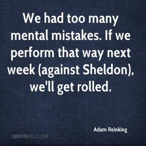 Adam Reinking - We had too many mental mistakes. If we perform that way next week (against Sheldon), we'll get rolled.