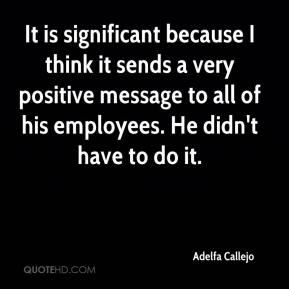 Adelfa Callejo - It is significant because I think it sends a very positive message to all of his employees. He didn't have to do it.