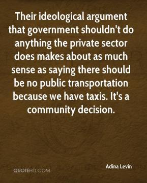 Adina Levin - Their ideological argument that government shouldn't do anything the private sector does makes about as much sense as saying there should be no public transportation because we have taxis. It's a community decision.