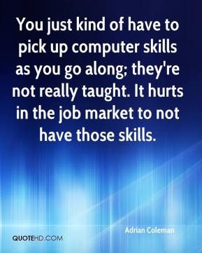 Adrian Coleman - You just kind of have to pick up computer skills as you go along; they're not really taught. It hurts in the job market to not have those skills.