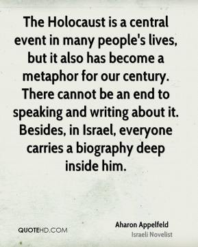 The Holocaust is a central event in many people's lives, but it also has become a metaphor for our century. There cannot be an end to speaking and writing about it. Besides, in Israel, everyone carries a biography deep inside him.