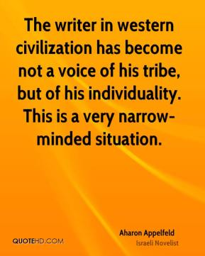 The writer in western civilization has become not a voice of his tribe, but of his individuality. This is a very narrow-minded situation.