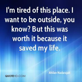 Ahilan Nadarajah - I'm tired of this place. I want to be outside, you know? But this was worth it because it saved my life.