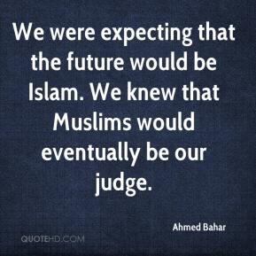 We were expecting that the future would be Islam. We knew that Muslims would eventually be our judge.