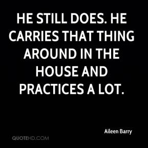 Aileen Barry - He still does. He carries that thing around in the house and practices a lot.