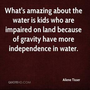 Ailene Tisser - What's amazing about the water is kids who are impaired on land because of gravity have more independence in water.