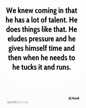 We knew coming in that he has a lot of talent. He does things like that. He eludes pressure and he gives himself time and then when he needs to he tucks it and runs.