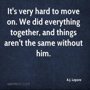 A.J. Lepore - It's very hard to move on. We did everything together, and things aren't the same without him.