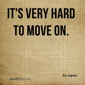 A.J. Lepore - It's very hard to move on.