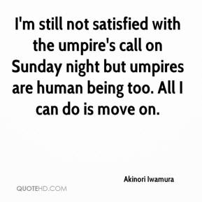 I'm still not satisfied with the umpire's call on Sunday night but umpires are human being too. All I can do is move on.