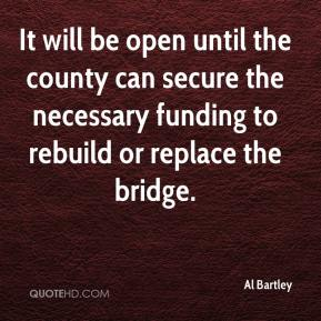 Al Bartley - It will be open until the county can secure the necessary funding to rebuild or replace the bridge.