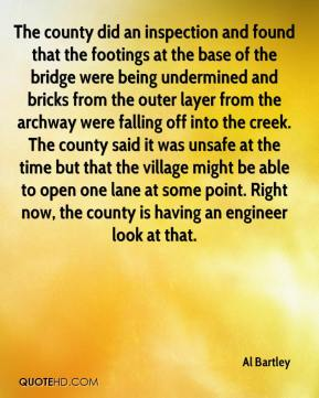Al Bartley - The county did an inspection and found that the footings at the base of the bridge were being undermined and bricks from the outer layer from the archway were falling off into the creek. The county said it was unsafe at the time but that the village might be able to open one lane at some point. Right now, the county is having an engineer look at that.