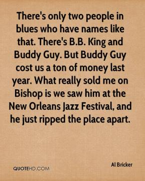 Al Bricker - There's only two people in blues who have names like that. There's B.B. King and Buddy Guy. But Buddy Guy cost us a ton of money last year. What really sold me on Bishop is we saw him at the New Orleans Jazz Festival, and he just ripped the place apart.