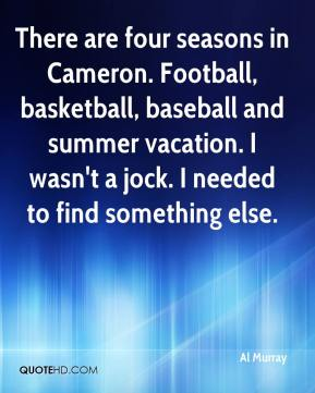 Al Murray - There are four seasons in Cameron. Football, basketball, baseball and summer vacation. I wasn't a jock. I needed to find something else.