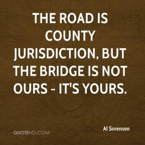 Al Sorensen - The road is county jurisdiction, but the bridge is not ours - it's yours.