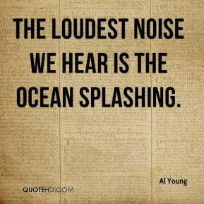 Al Young - The loudest noise we hear is the ocean splashing.