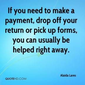 Alaida Lares - If you need to make a payment, drop off your return or pick up forms, you can usually be helped right away.