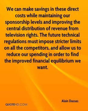 Alain Dassas - We can make savings in these direct costs while maintaining our sponsorship levels and improving the central distribution of revenue from television rights. The future technical regulations must impose stricter limits on all the competitors, and allow us to reduce our spending in order to find the improved financial equilibrium we want.
