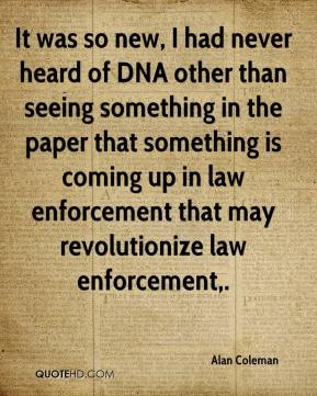 It was so new, I had never heard of DNA other than seeing something in the paper that something is coming up in law enforcement that may revolutionize law enforcement.