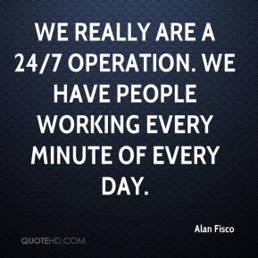 Alan Fisco - We really are a 24/7 operation. We have people working every minute of every day.