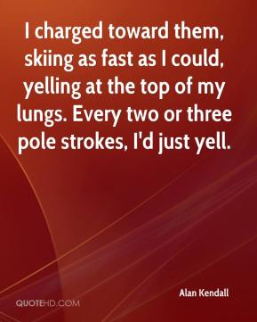 Alan Kendall - I charged toward them, skiing as fast as I could, yelling at the top of my lungs. Every two or three pole strokes, I'd just yell.