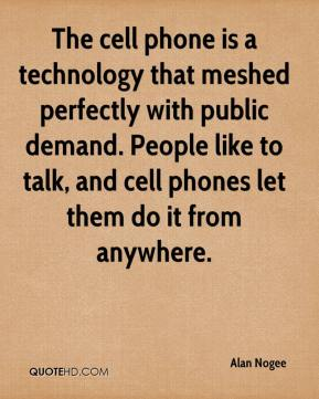 Alan Nogee - The cell phone is a technology that meshed perfectly with public demand. People like to talk, and cell phones let them do it from anywhere.