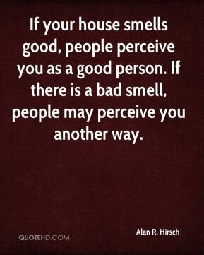 If your house smells good, people perceive you as a good person. If there is a bad smell, people may perceive you another way.