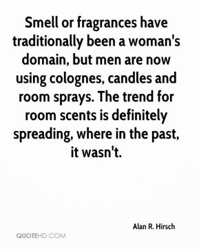 Alan R. Hirsch - Smell or fragrances have traditionally been a woman's domain, but men are now using colognes, candles and room sprays. The trend for room scents is definitely spreading, where in the past, it wasn't.
