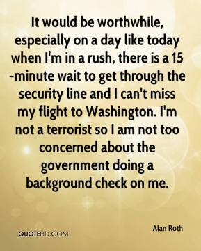 Alan Roth - It would be worthwhile, especially on a day like today when I'm in a rush, there is a 15-minute wait to get through the security line and I can't miss my flight to Washington. I'm not a terrorist so I am not too concerned about the government doing a background check on me.