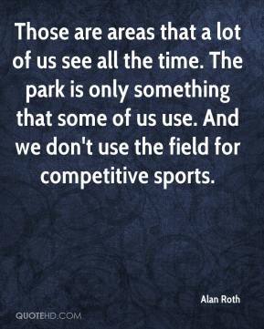 Those are areas that a lot of us see all the time. The park is only something that some of us use. And we don't use the field for competitive sports.