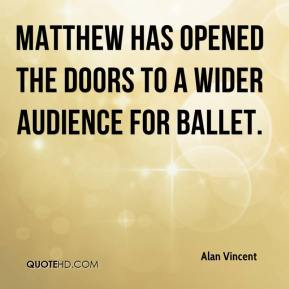 Alan Vincent - Matthew has opened the doors to a wider audience for ballet.