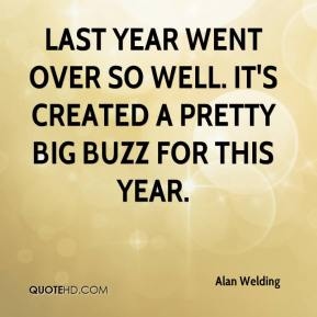 Alan Welding - Last year went over so well. It's created a pretty big buzz for this year.