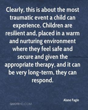 Alane Fagin - Clearly, this is about the most traumatic event a child can experience. Children are resilient and, placed in a warm and nurturing environment where they feel safe and secure and given the appropriate therapy, and it can be very long-term, they can respond.