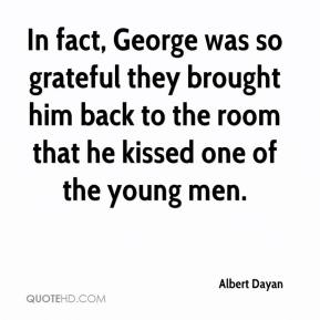 Albert Dayan - In fact, George was so grateful they brought him back to the room that he kissed one of the young men.