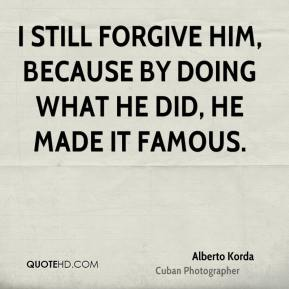 I still forgive him, because by doing what he did, he made it famous.