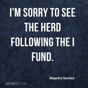 Alejandro Sanchez - I'm sorry to see the herd following the I Fund.